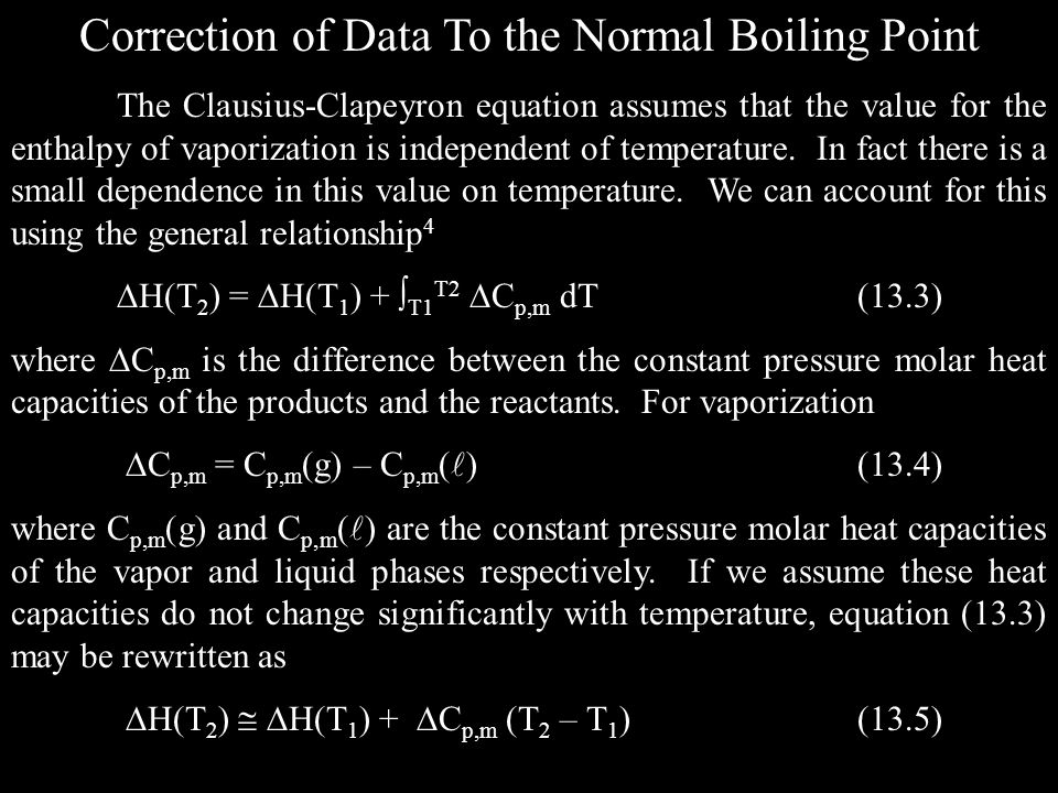 Correction of Data To the Normal Boiling Point The Clausius-Clapeyron equation assumes that the value for the enthalpy of vaporization is independent