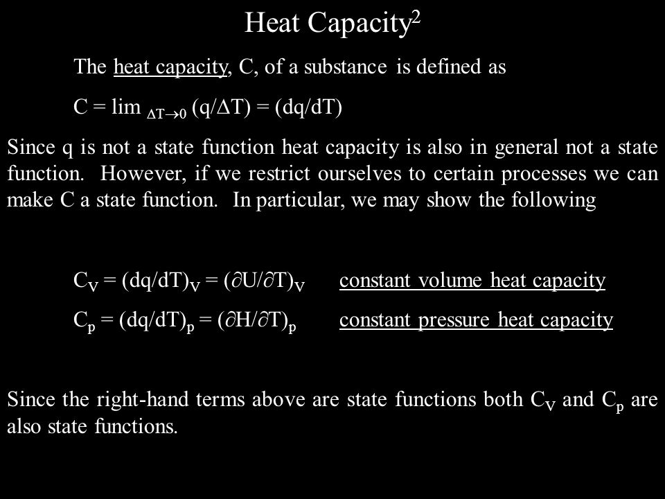 Heat Capacity 2 The heat capacity, C, of a substance is defined as C = lim T 0 (q/ T) = (dq/dT) Since q is not a state function heat capacity is also