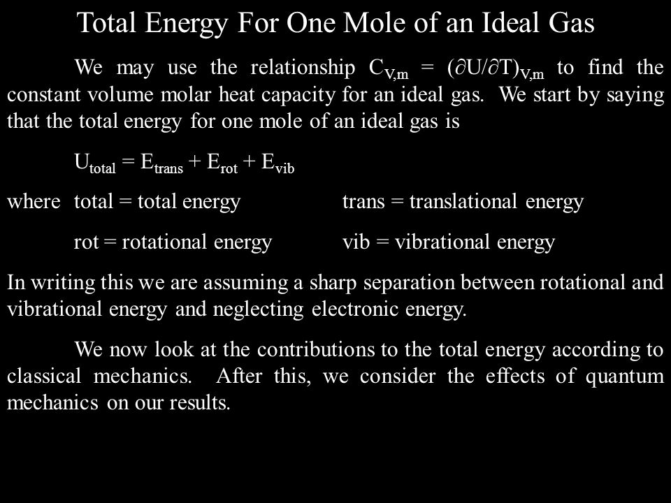 Total Energy For One Mole of an Ideal Gas We may use the relationship C V,m = ( U/ T) V,m to find the constant volume molar heat capacity for an ideal