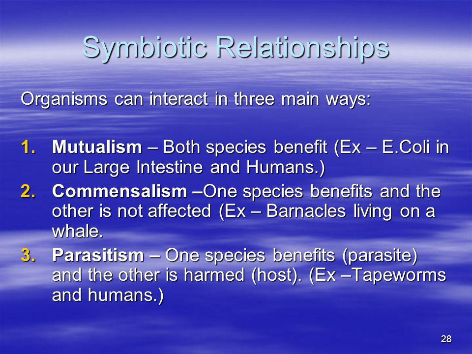 28 Symbiotic Relationships Organisms can interact in three main ways: 1.Mutualism – Both species benefit (Ex – E.Coli in our Large Intestine and Human