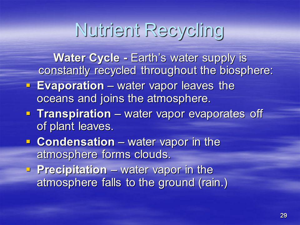 29 Nutrient Recycling Water Cycle - Earths water supply is constantly recycled throughout the biosphere: Evaporation – water vapor leaves the oceans a