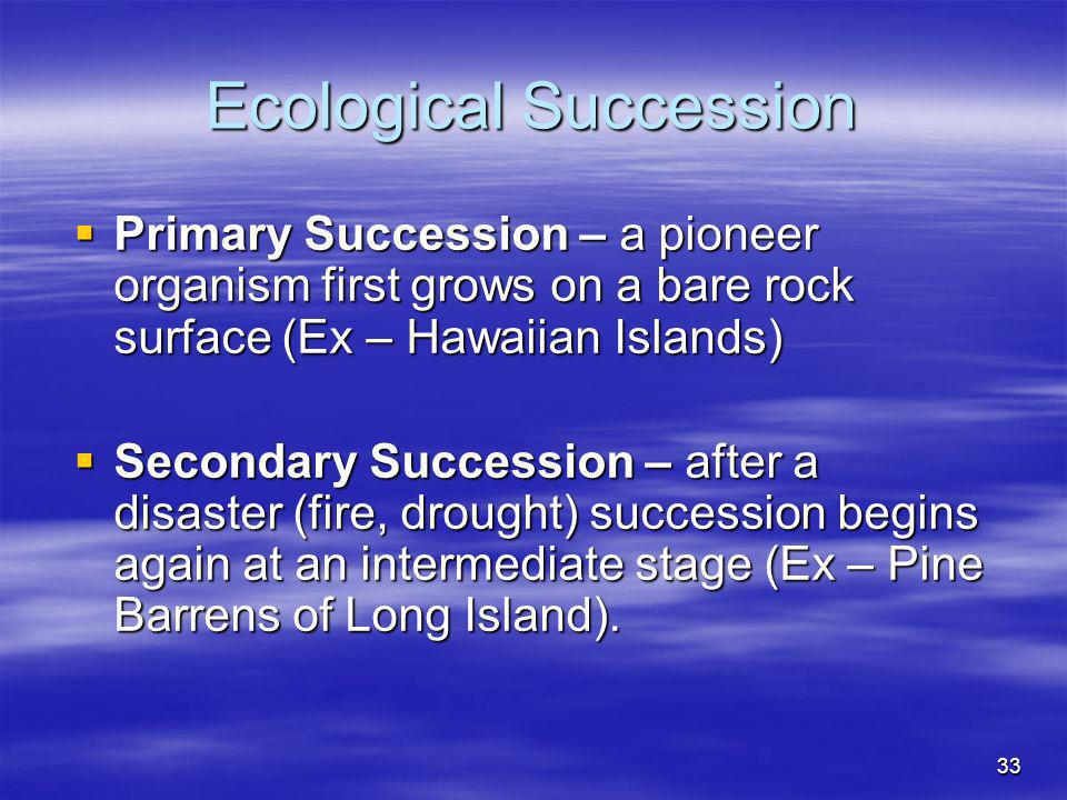 33 Ecological Succession Primary Succession – a pioneer organism first grows on a bare rock surface (Ex – Hawaiian Islands) Primary Succession – a pio