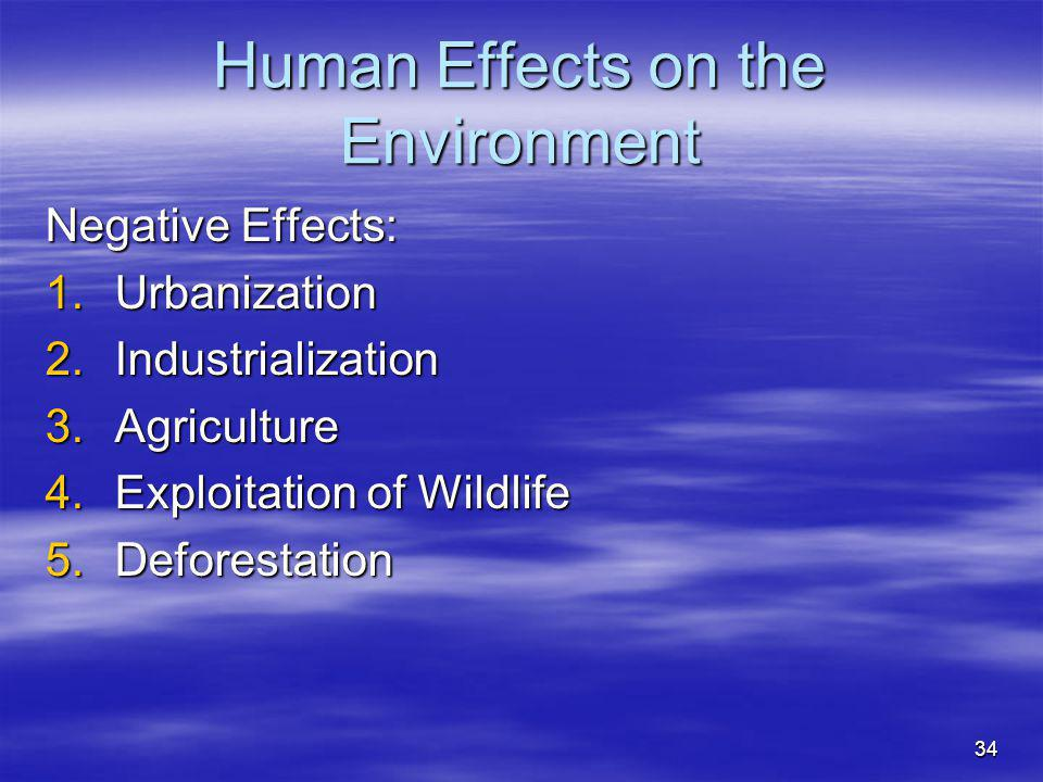 34 Human Effects on the Environment Negative Effects: 1.Urbanization 2.Industrialization 3.Agriculture 4.Exploitation of Wildlife 5.Deforestation