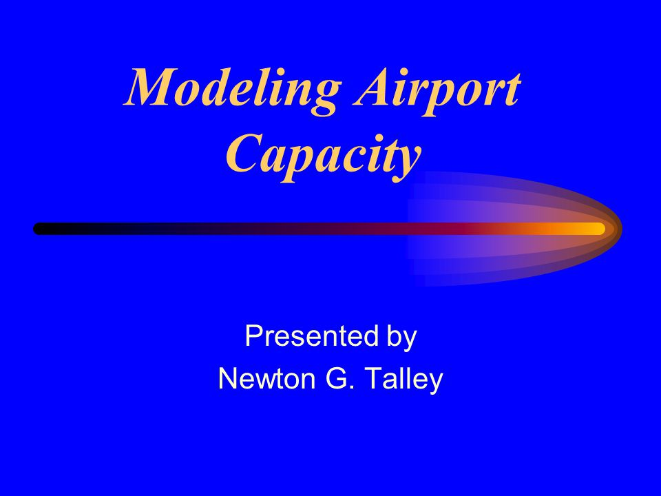 Modeling Airport Capacity Presented by Newton G. Talley