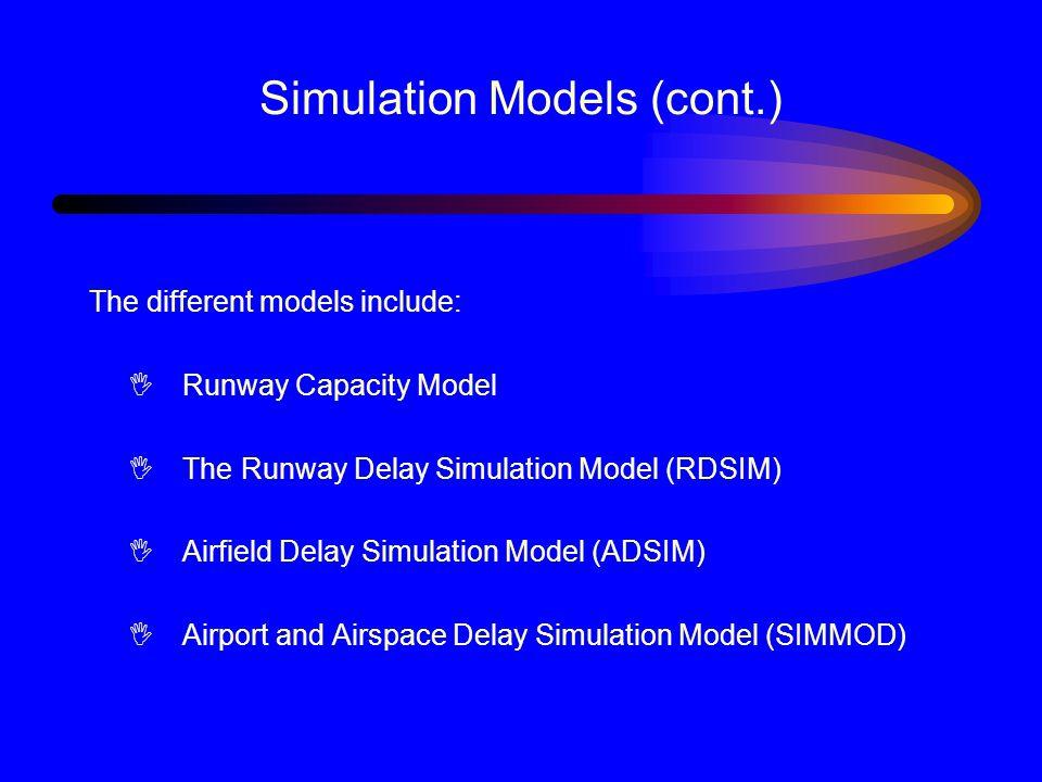 Simulation Models (cont.) The different models include: I Runway Capacity Model I The Runway Delay Simulation Model (RDSIM) I Airfield Delay Simulation Model (ADSIM) I Airport and Airspace Delay Simulation Model (SIMMOD)