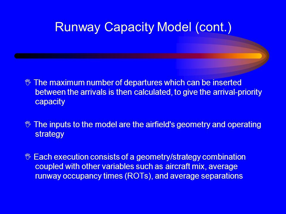 Runway Capacity Model (cont.) I The maximum number of departures which can be inserted between the arrivals is then calculated, to give the arrival-priority capacity I The inputs to the model are the airfield s geometry and operating strategy I Each execution consists of a geometry/strategy combination coupled with other variables such as aircraft mix, average runway occupancy times (ROTs), and average separations