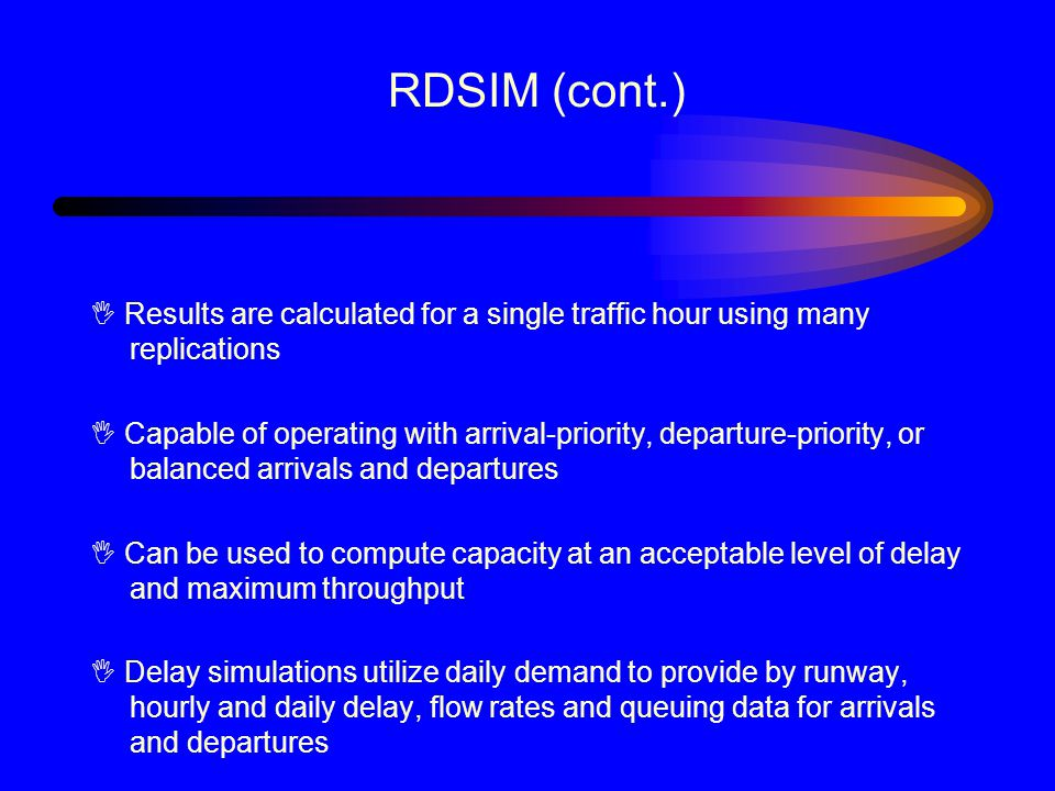 RDSIM (cont.) I Results are calculated for a single traffic hour using many replications I Capable of operating with arrival-priority, departure-priority, or balanced arrivals and departures I Can be used to compute capacity at an acceptable level of delay and maximum throughput I Delay simulations utilize daily demand to provide by runway, hourly and daily delay, flow rates and queuing data for arrivals and departures