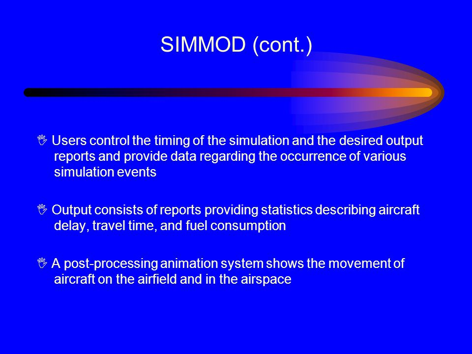 SIMMOD (cont.) I Users control the timing of the simulation and the desired output reports and provide data regarding the occurrence of various simulation events I Output consists of reports providing statistics describing aircraft delay, travel time, and fuel consumption I A post-processing animation system shows the movement of aircraft on the airfield and in the airspace