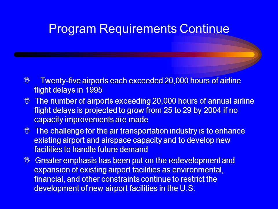 Program Requirements Continue I Twenty-five airports each exceeded 20,000 hours of airline flight delays in 1995 I The number of airports exceeding 20,000 hours of annual airline flight delays is projected to grow from 25 to 29 by 2004 if no capacity improvements are made I The challenge for the air transportation industry is to enhance existing airport and airspace capacity and to develop new facilities to handle future demand I Greater emphasis has been put on the redevelopment and expansion of existing airport facilities as environmental, financial, and other constraints continue to restrict the development of new airport facilities in the U.S.