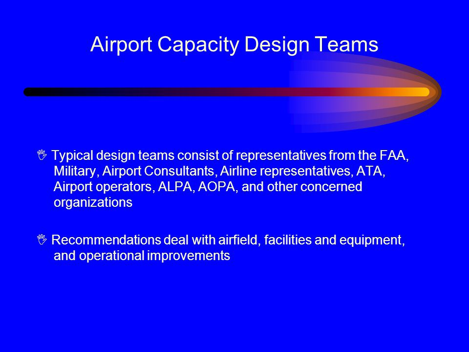 Airport Capacity Design Teams I Typical design teams consist of representatives from the FAA, Military, Airport Consultants, Airline representatives, ATA, Airport operators, ALPA, AOPA, and other concerned organizations I Recommendations deal with airfield, facilities and equipment, and operational improvements