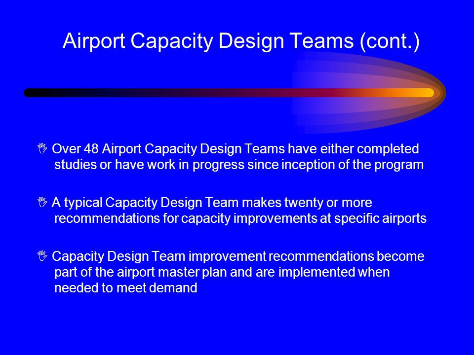 Airport Capacity Design Teams (cont.) I Over 48 Airport Capacity Design Teams have either completed studies or have work in progress since inception of the program I A typical Capacity Design Team makes twenty or more recommendations for capacity improvements at specific airports I Capacity Design Team improvement recommendations become part of the airport master plan and are implemented when needed to meet demand