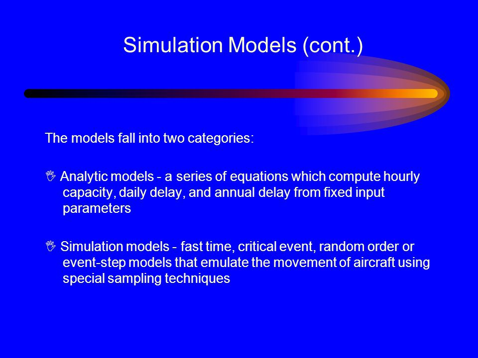 Simulation Models (cont.) The models fall into two categories: I Analytic models - a series of equations which compute hourly capacity, daily delay, and annual delay from fixed input parameters I Simulation models - fast time, critical event, random order or event-step models that emulate the movement of aircraft using special sampling techniques