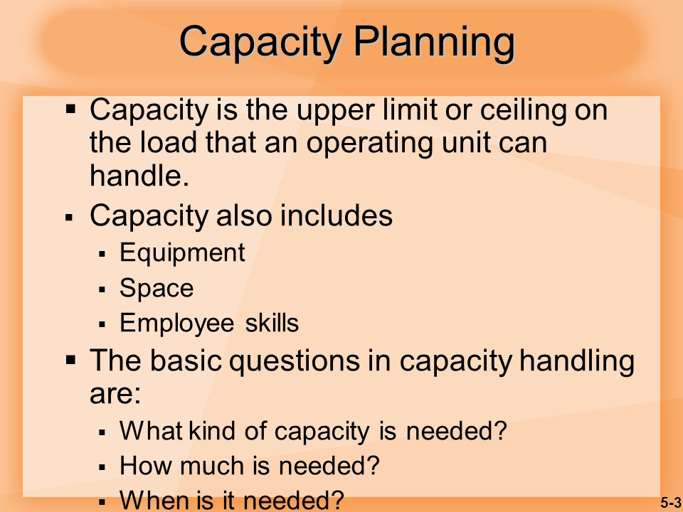5-3 Capacity Planning Capacity is the upper limit or ceiling on the load that an operating unit can handle. Capacity also includes Equipment Space Emp