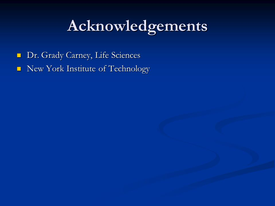 Acknowledgements Dr.Grady Carney, Life Sciences Dr.