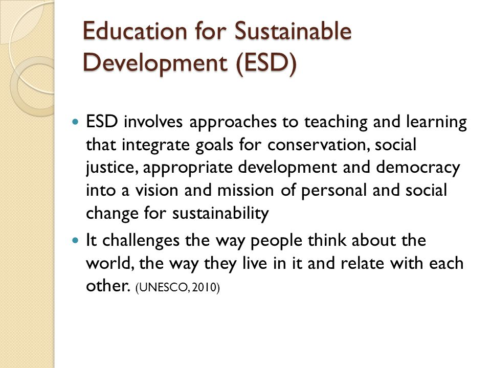 Education for Sustainable Development (ESD) ESD involves approaches to teaching and learning that integrate goals for conservation, social justice, ap