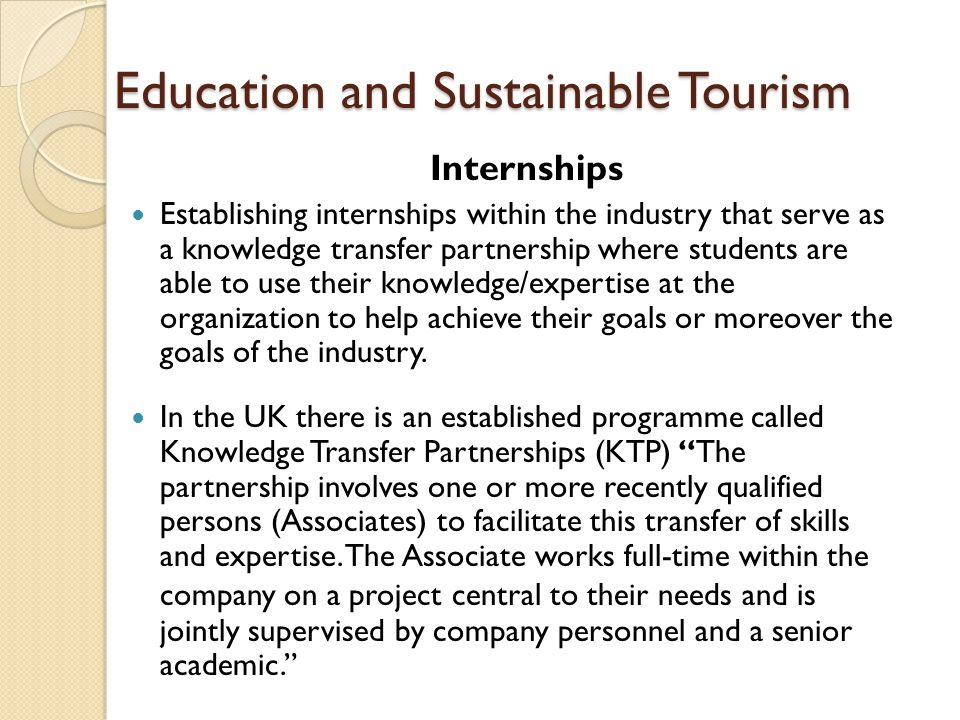 Education and Sustainable Tourism Internships Establishing internships within the industry that serve as a knowledge transfer partnership where studen