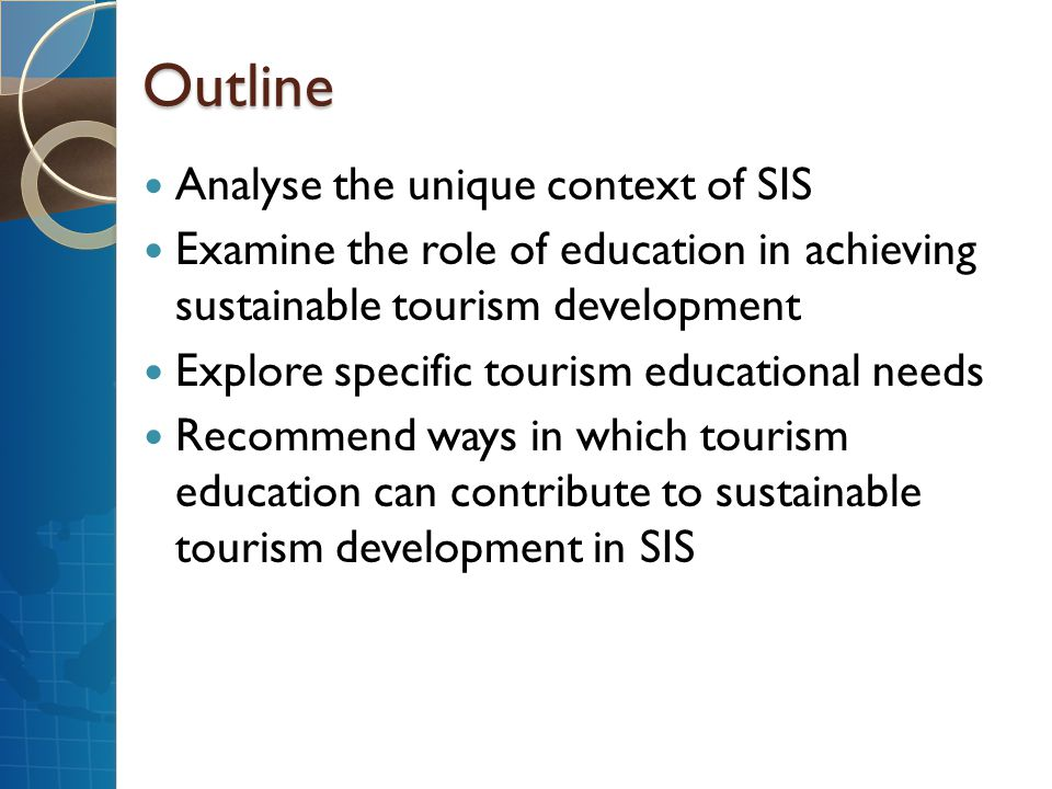 Outline Analyse the unique context of SIS Examine the role of education in achieving sustainable tourism development Explore specific tourism educatio