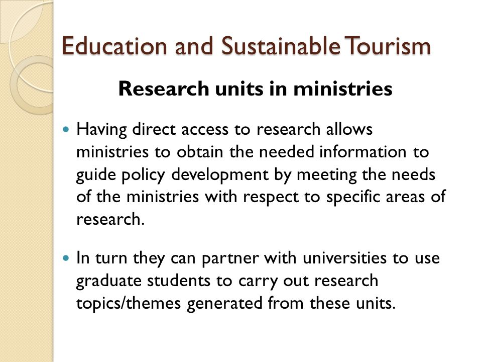 Education and Sustainable Tourism Research units in ministries Having direct access to research allows ministries to obtain the needed information to