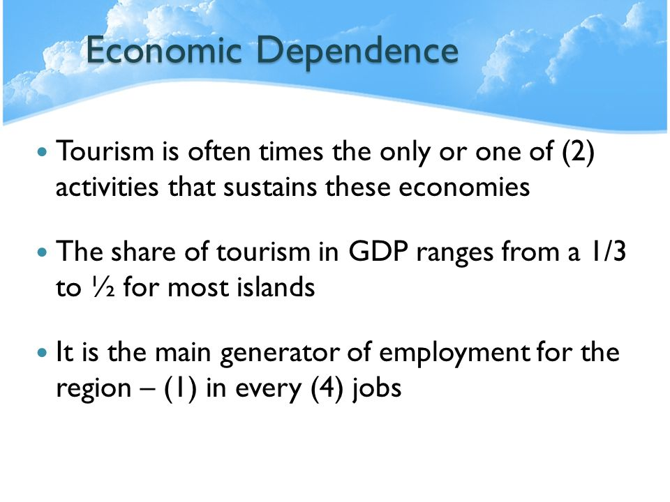 Economic Dependence Tourism is often times the only or one of (2) activities that sustains these economies The share of tourism in GDP ranges from a 1