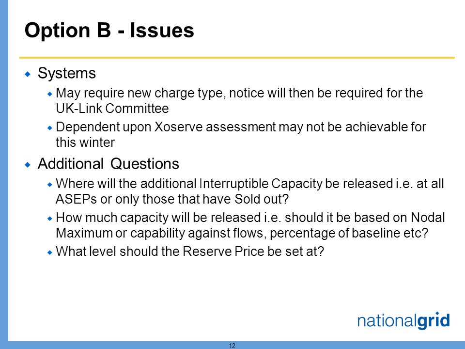 12 Option B - Issues Systems May require new charge type, notice will then be required for the UK-Link Committee Dependent upon Xoserve assessment may not be achievable for this winter Additional Questions Where will the additional Interruptible Capacity be released i.e.