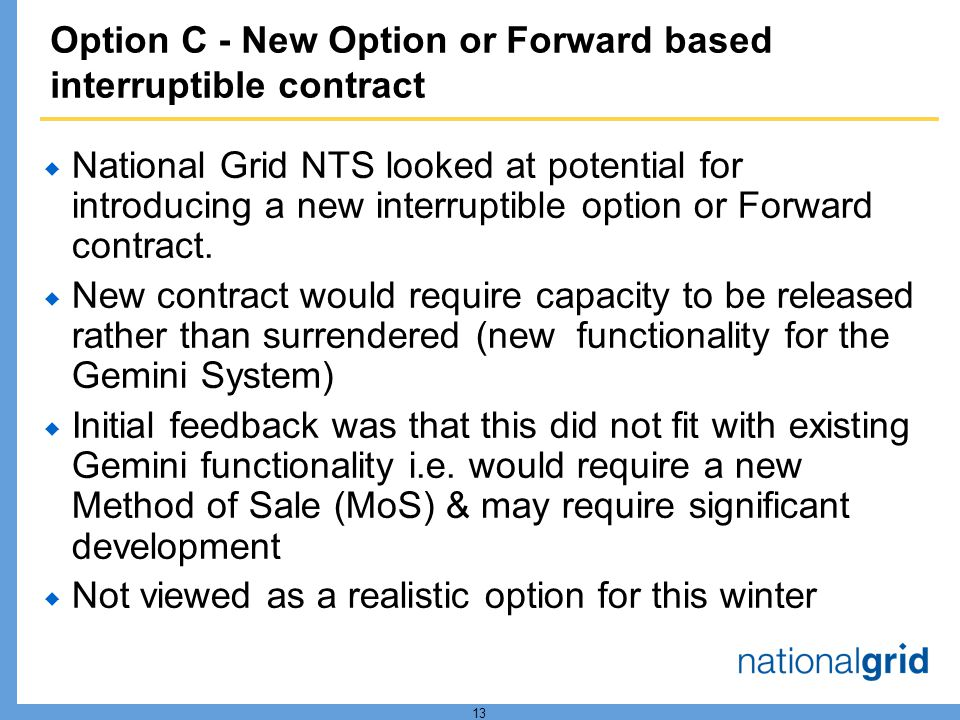 13 Option C - New Option or Forward based interruptible contract National Grid NTS looked at potential for introducing a new interruptible option or Forward contract.