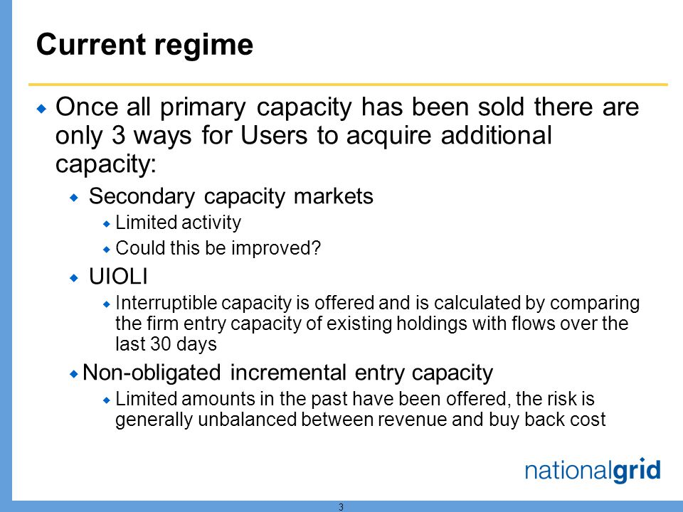 3 Current regime Once all primary capacity has been sold there are only 3 ways for Users to acquire additional capacity: Secondary capacity markets Limited activity Could this be improved.