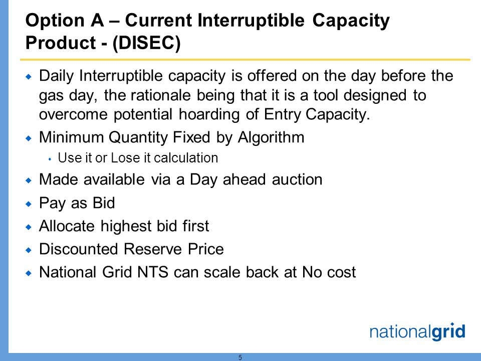 5 Option A – Current Interruptible Capacity Product - (DISEC) Daily Interruptible capacity is offered on the day before the gas day, the rationale being that it is a tool designed to overcome potential hoarding of Entry Capacity.