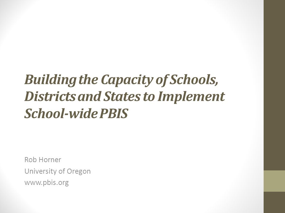 Building the Capacity of Schools, Districts and States to Implement School-wide PBIS Rob Horner University of Oregon www.pbis.org