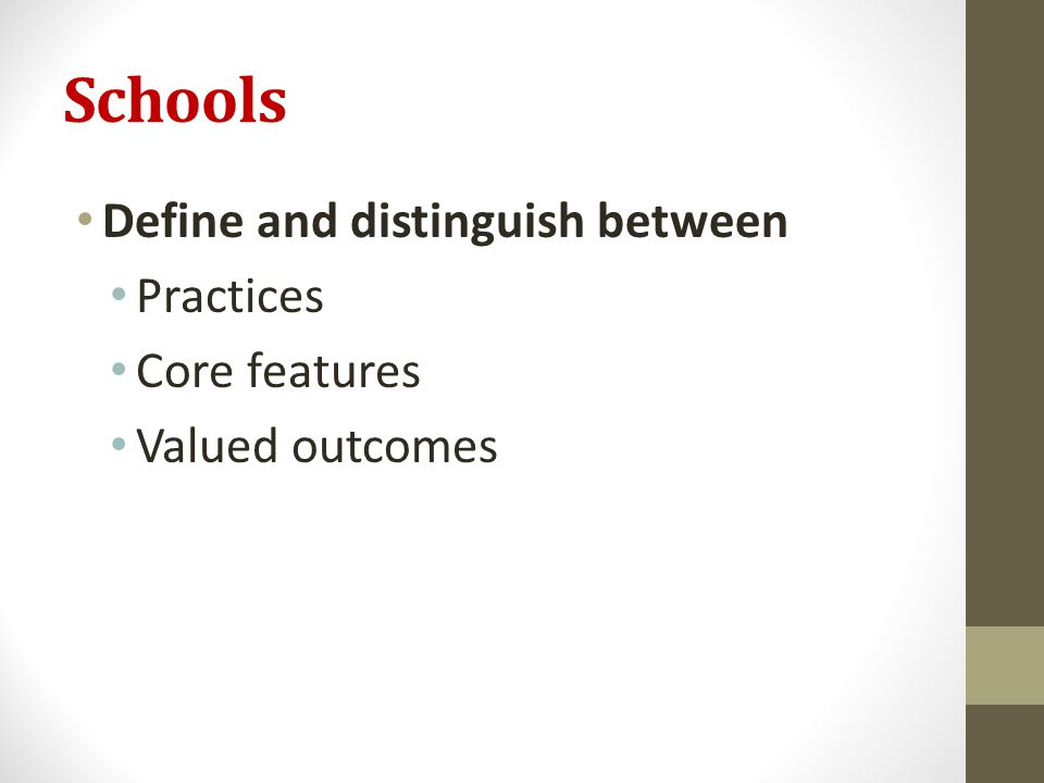 Schools Define and distinguish between Practices Core features Valued outcomes