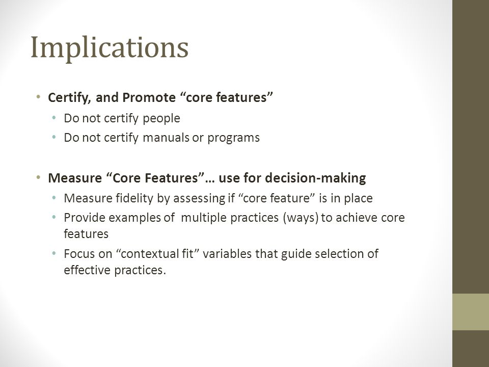 Implications Certify, and Promote core features Do not certify people Do not certify manuals or programs Measure Core Features… use for decision-makin