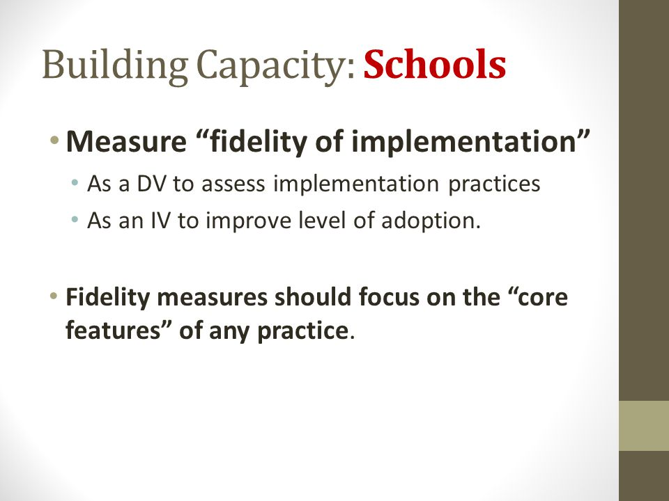 Building Capacity: Schools Measure fidelity of implementation As a DV to assess implementation practices As an IV to improve level of adoption. Fideli