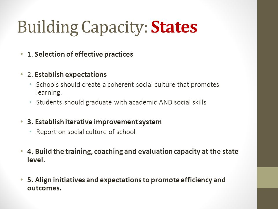 Building Capacity: States 1. Selection of effective practices 2. Establish expectations Schools should create a coherent social culture that promotes