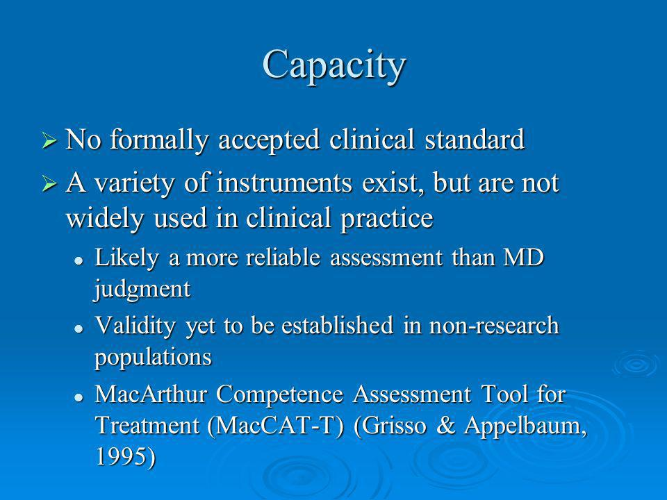 Capacity No formally accepted clinical standard No formally accepted clinical standard A variety of instruments exist, but are not widely used in clinical practice A variety of instruments exist, but are not widely used in clinical practice Likely a more reliable assessment than MD judgment Likely a more reliable assessment than MD judgment Validity yet to be established in non-research populations Validity yet to be established in non-research populations MacArthur Competence Assessment Tool for Treatment (MacCAT-T) (Grisso & Appelbaum, 1995) MacArthur Competence Assessment Tool for Treatment (MacCAT-T) (Grisso & Appelbaum, 1995)