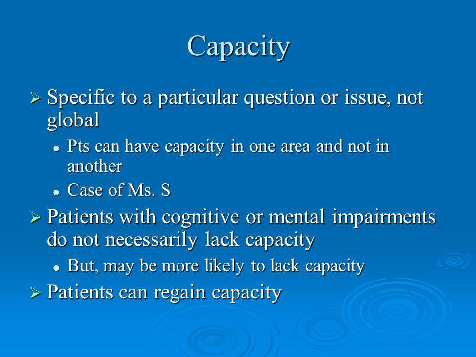Capacity Specific to a particular question or issue, not global Specific to a particular question or issue, not global Pts can have capacity in one area and not in another Pts can have capacity in one area and not in another Case of Ms.
