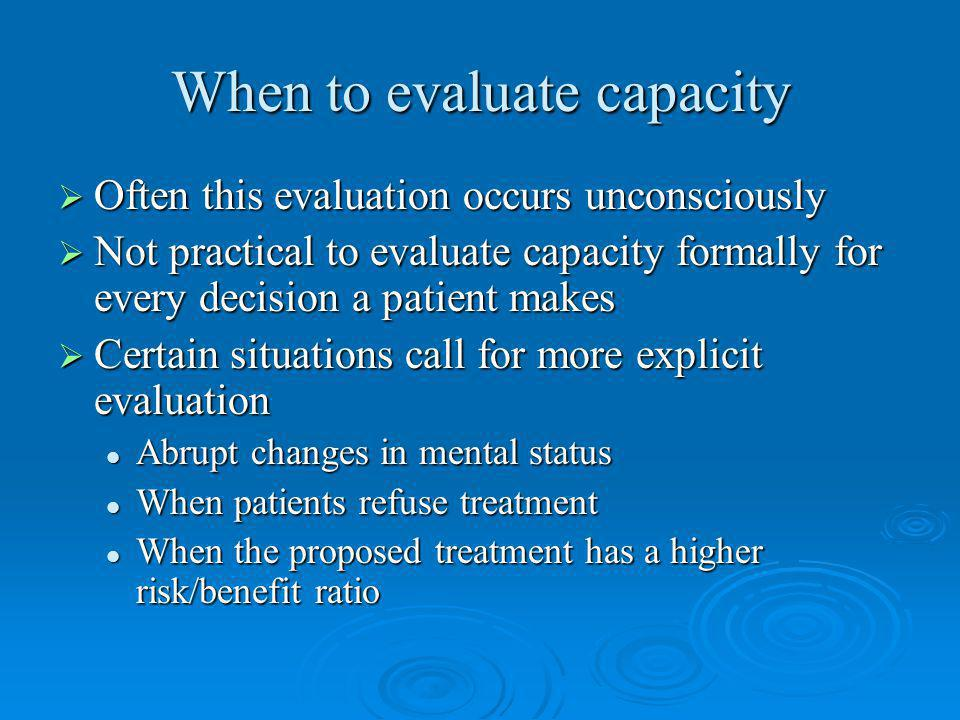 When to evaluate capacity Often this evaluation occurs unconsciously Often this evaluation occurs unconsciously Not practical to evaluate capacity formally for every decision a patient makes Not practical to evaluate capacity formally for every decision a patient makes Certain situations call for more explicit evaluation Certain situations call for more explicit evaluation Abrupt changes in mental status Abrupt changes in mental status When patients refuse treatment When patients refuse treatment When the proposed treatment has a higher risk/benefit ratio When the proposed treatment has a higher risk/benefit ratio