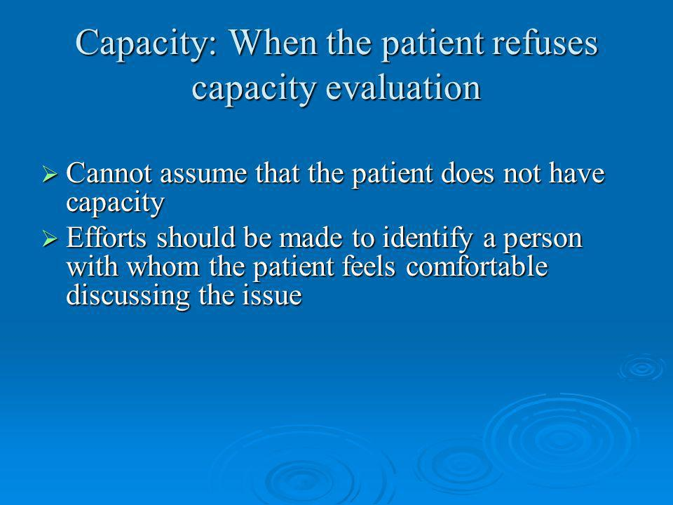 Capacity: When the patient refuses capacity evaluation Cannot assume that the patient does not have capacity Cannot assume that the patient does not have capacity Efforts should be made to identify a person with whom the patient feels comfortable discussing the issue Efforts should be made to identify a person with whom the patient feels comfortable discussing the issue