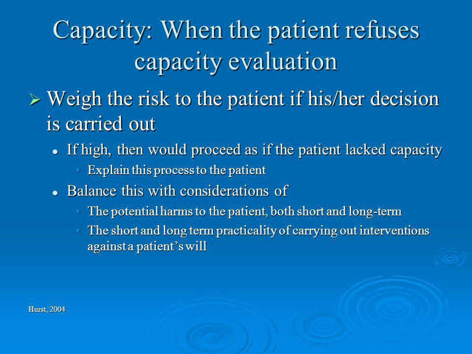 Capacity: When the patient refuses capacity evaluation Weigh the risk to the patient if his/her decision is carried out Weigh the risk to the patient if his/her decision is carried out If high, then would proceed as if the patient lacked capacity If high, then would proceed as if the patient lacked capacity Explain this process to the patientExplain this process to the patient Balance this with considerations of Balance this with considerations of The potential harms to the patient, both short and long-termThe potential harms to the patient, both short and long-term The short and long term practicality of carrying out interventions against a patients willThe short and long term practicality of carrying out interventions against a patients will Hurst, 2004