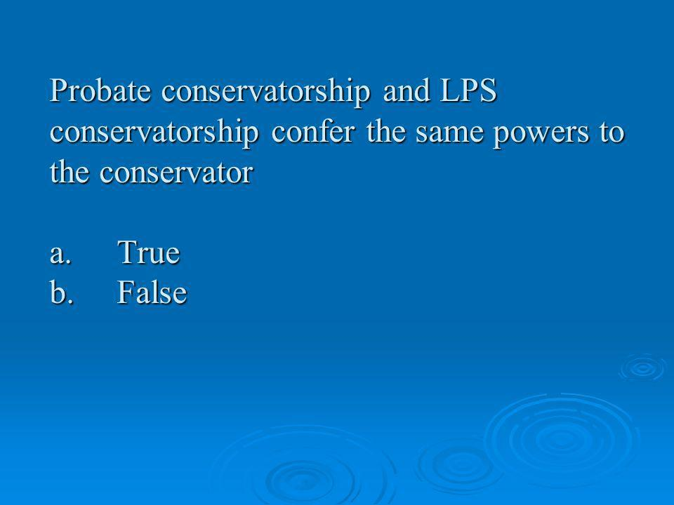 Probate conservatorship and LPS conservatorship confer the same powers to the conservator a.True b.False