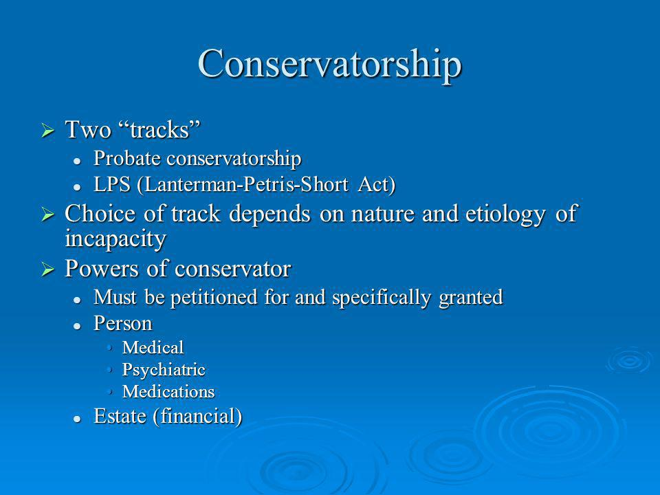 Conservatorship Two tracks Two tracks Probate conservatorship Probate conservatorship LPS (Lanterman-Petris-Short Act) LPS (Lanterman-Petris-Short Act) Choice of track depends on nature and etiology of incapacity Choice of track depends on nature and etiology of incapacity Powers of conservator Powers of conservator Must be petitioned for and specifically granted Must be petitioned for and specifically granted Person Person MedicalMedical PsychiatricPsychiatric MedicationsMedications Estate (financial) Estate (financial)