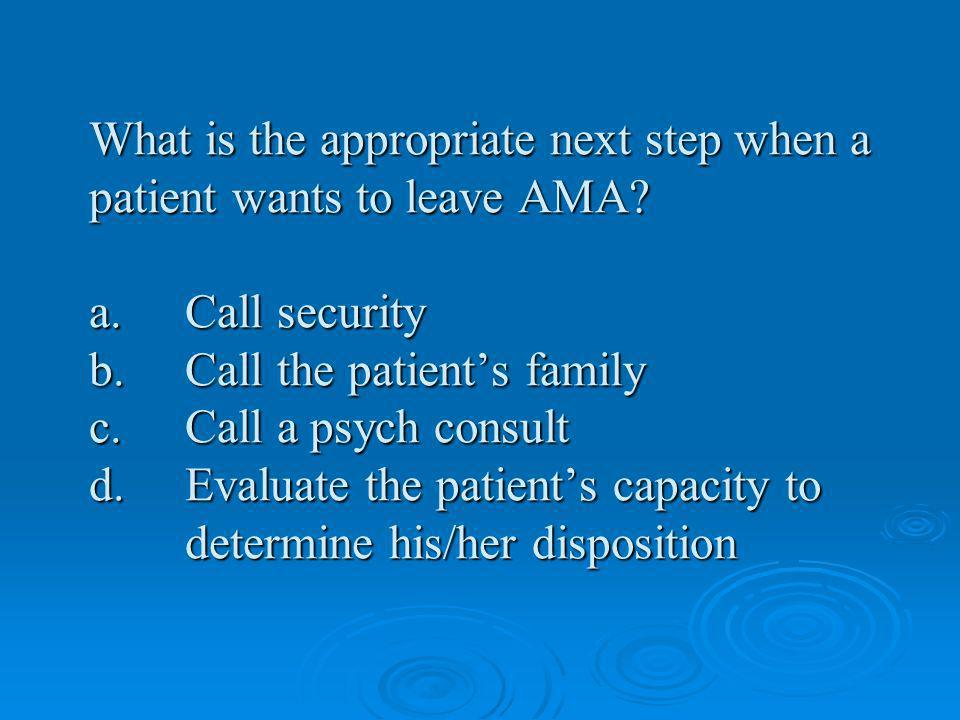 What is the appropriate next step when a patient wants to leave AMA.