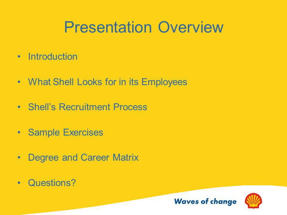 What Shell looks for in candidates Academic Record –Your academic record is one key factor in the assessment of your application Skills & Achievements –Extra-curricular activities and achievements are strong evidence to help aid our understanding of the type of person you are Technical Skills –Technical skills are both essential and highly valued CAR –Capacity, Achievement, Relationships