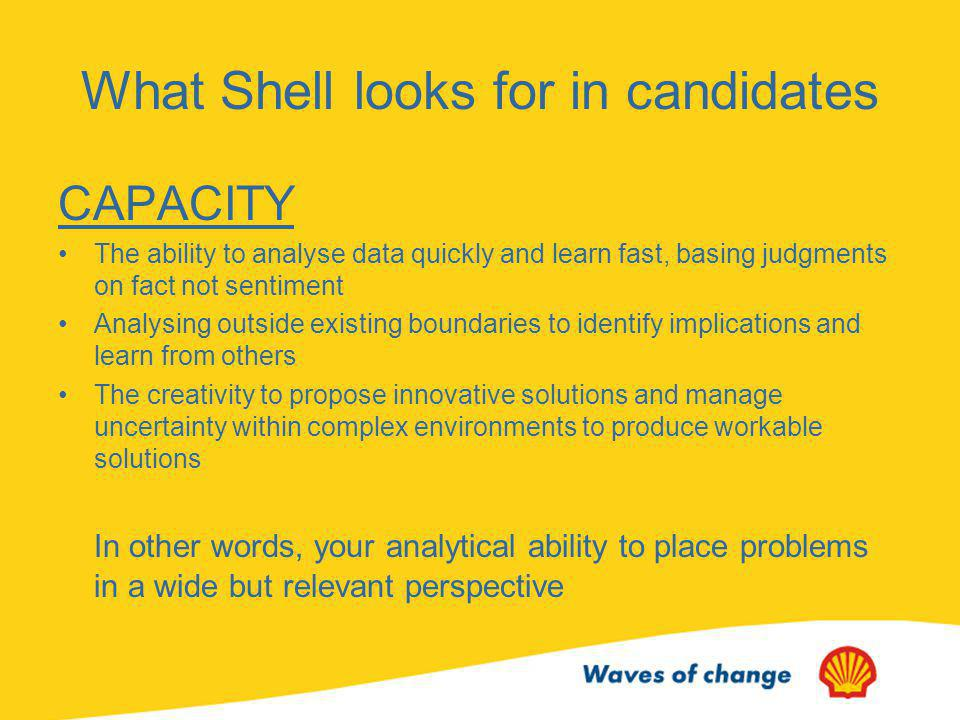The Shell Recruitment Day No competition between participants Shells objective is to look for reasons to hire (not reasons to reject) Evidence-based assessment Objective criteria with graded levels Ensures consistency in selection methods Criteria tuned to gauge potential success in Shells work environment
