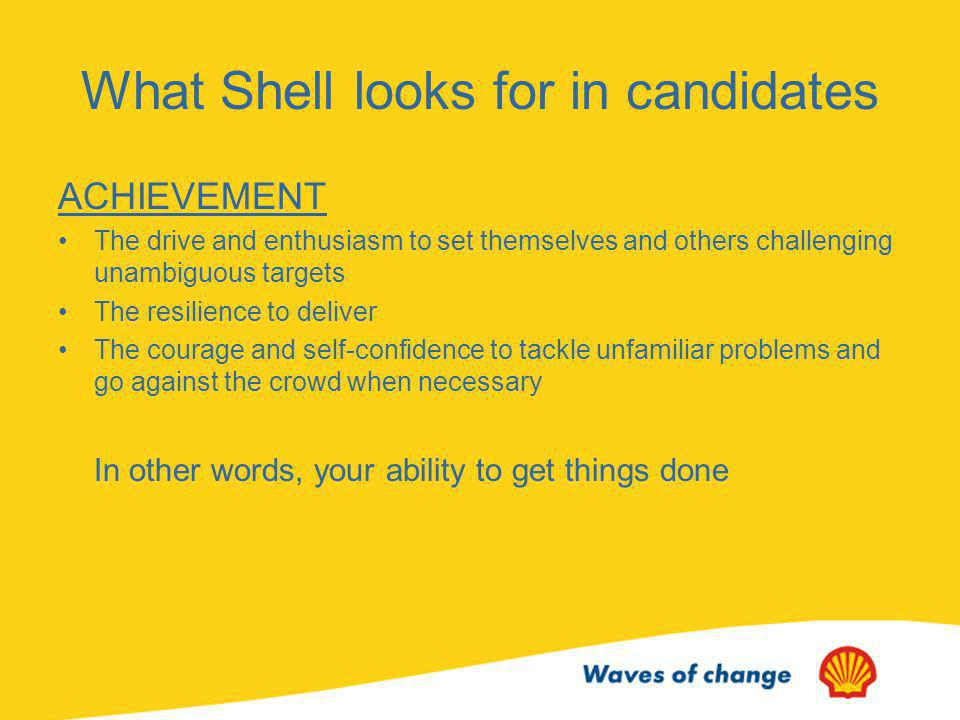 What Shell looks for in candidates RELATIONSHIPS Genuine respect and concern for people and valuing everyone regardless of culture or status Demonstrating honesty and integrity in all their actions Creating trust by open and direct communications Persuading others by the inspiration, sensitivity and clarity of their argument Arranging clear means of communication and decision making In other words, your ability to work efficiently with others in a team