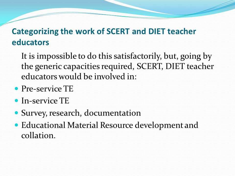 Categorizing the work of SCERT and DIET teacher educators It is impossible to do this satisfactorily, but, going by the generic capacities required, SCERT, DIET teacher educators would be involved in: Pre-service TE In-service TE Survey, research, documentation Educational Material Resource development and collation.
