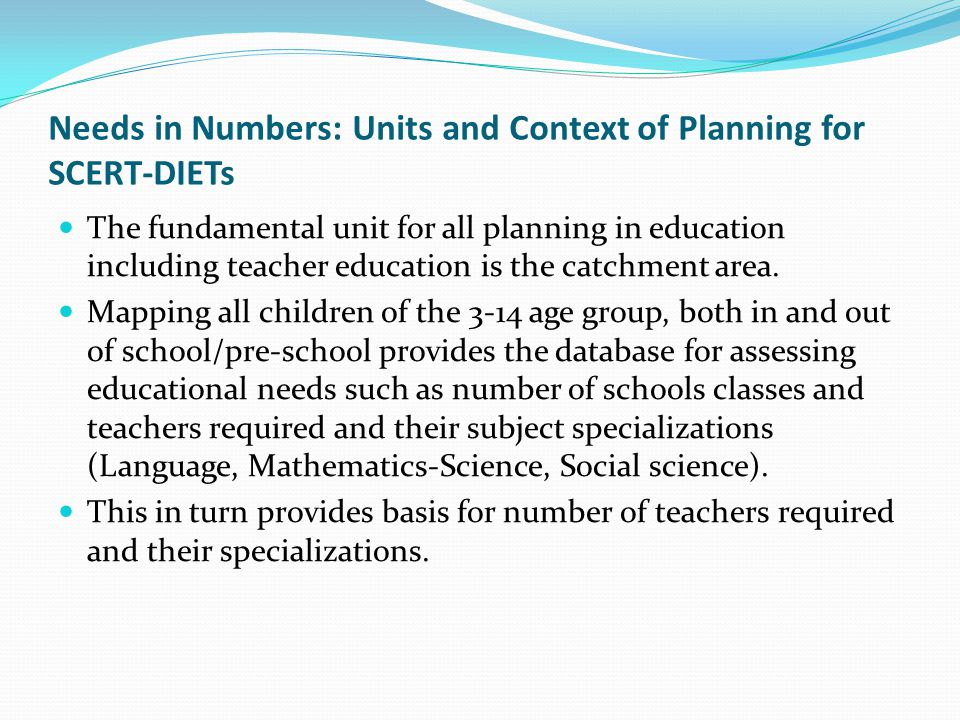 Needs in Numbers: Units and Context of Planning for SCERT-DIETs The fundamental unit for all planning in education including teacher education is the catchment area.