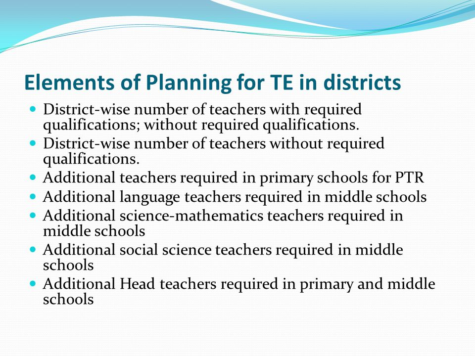 Elements of Planning for TE in districts District-wise number of teachers with required qualifications; without required qualifications.