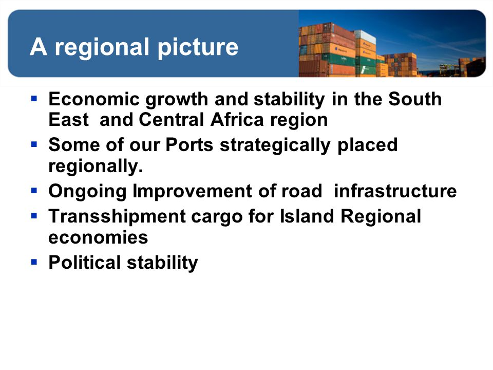 A regional picture Economic growth and stability in the South East and Central Africa region Some of our Ports strategically placed regionally. Ongoin