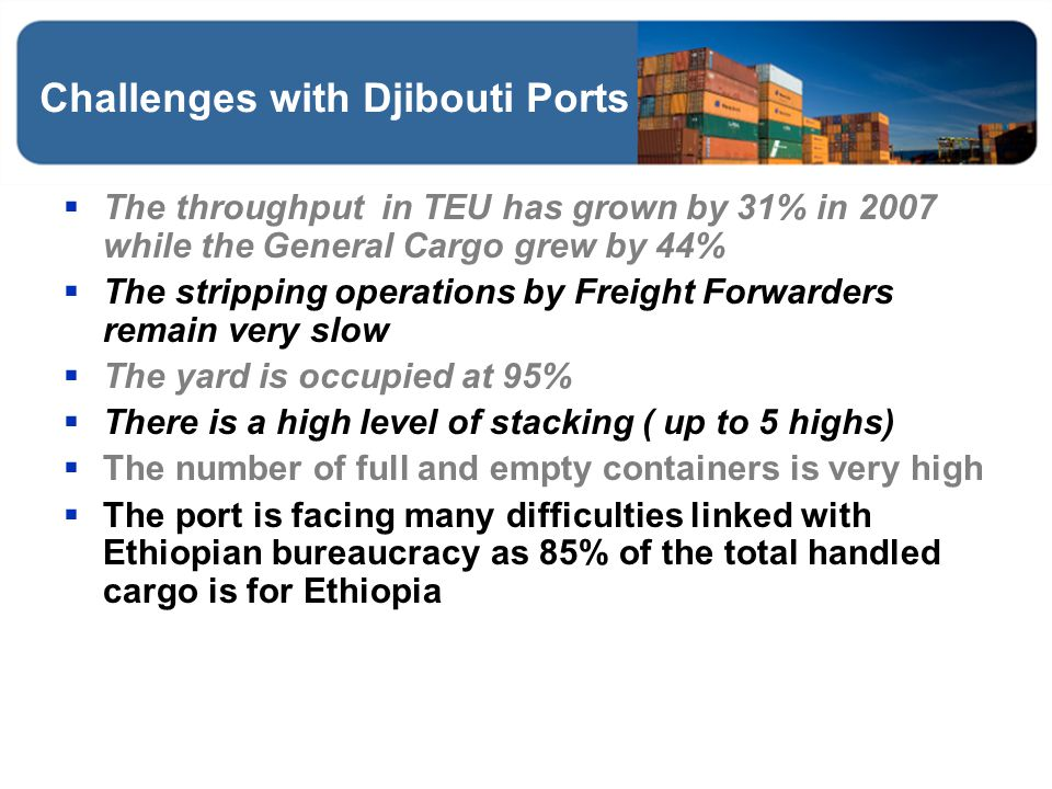 Challenges with Djibouti Ports The throughput in TEU has grown by 31% in 2007 while the General Cargo grew by 44% The stripping operations by Freight