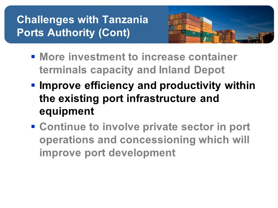 Challenges with Tanzania Ports Authority (Cont) More investment to increase container terminals capacity and Inland Depot Improve efficiency and produ