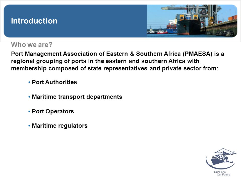 Introduction Who we are? Port Management Association of Eastern & Southern Africa (PMAESA) is a regional grouping of ports in the eastern and southern